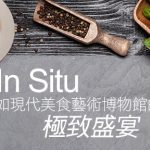 [哇靠 美食偵查]In Situ,宛如現代美食藝術博物館的極致盛宴